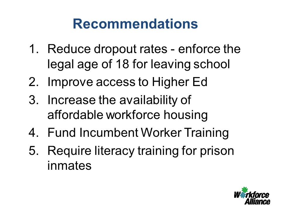 Recommendations 1.Reduce dropout rates - enforce the legal age of 18 for leaving school 2.Improve access to Higher Ed 3.Increase the availability of affordable workforce housing 4.Fund Incumbent Worker Training 5.Require literacy training for prison inmates