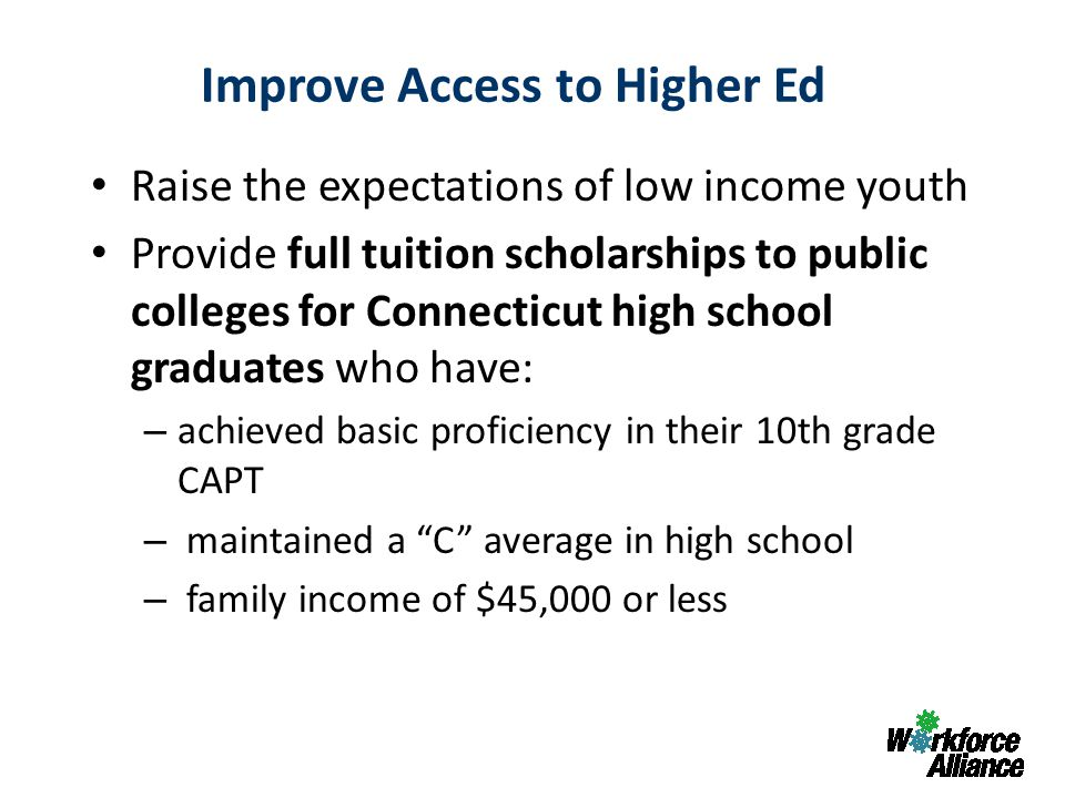 Raise the expectations of low income youth Provide full tuition scholarships to public colleges for Connecticut high school graduates who have: – achieved basic proficiency in their 10th grade CAPT – maintained a C average in high school – family income of $45,000 or less Improve Access to Higher Ed