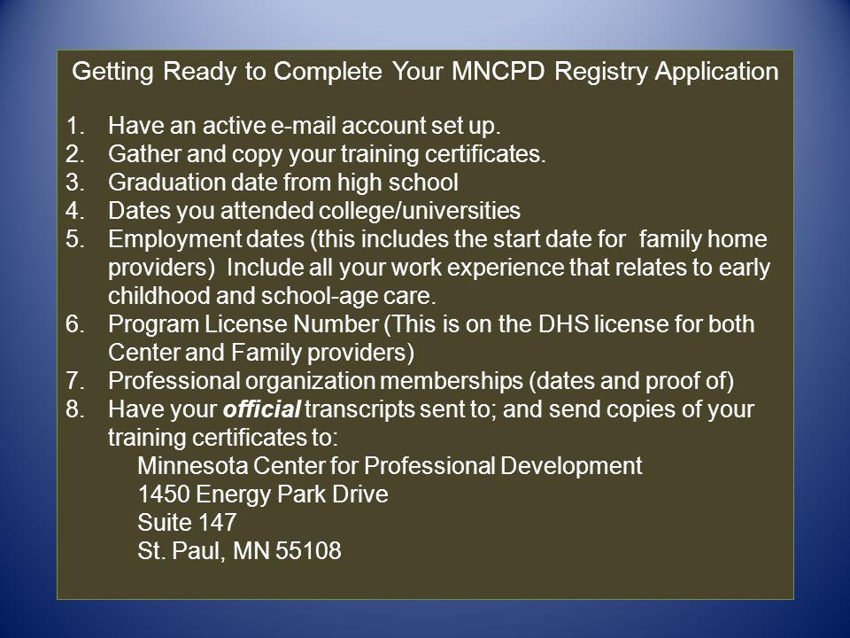 Getting Ready to Complete Your MNCPD Registry Application 1.Have an active e-mail account set up. 2.Gather and copy your training certificates. 3.Grad