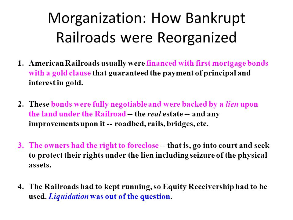 Morganization: How Bankrupt Railroads were Reorganized 1.American Railroads usually were financed with first mortgage bonds with a gold clause that guaranteed the payment of principal and interest in gold.