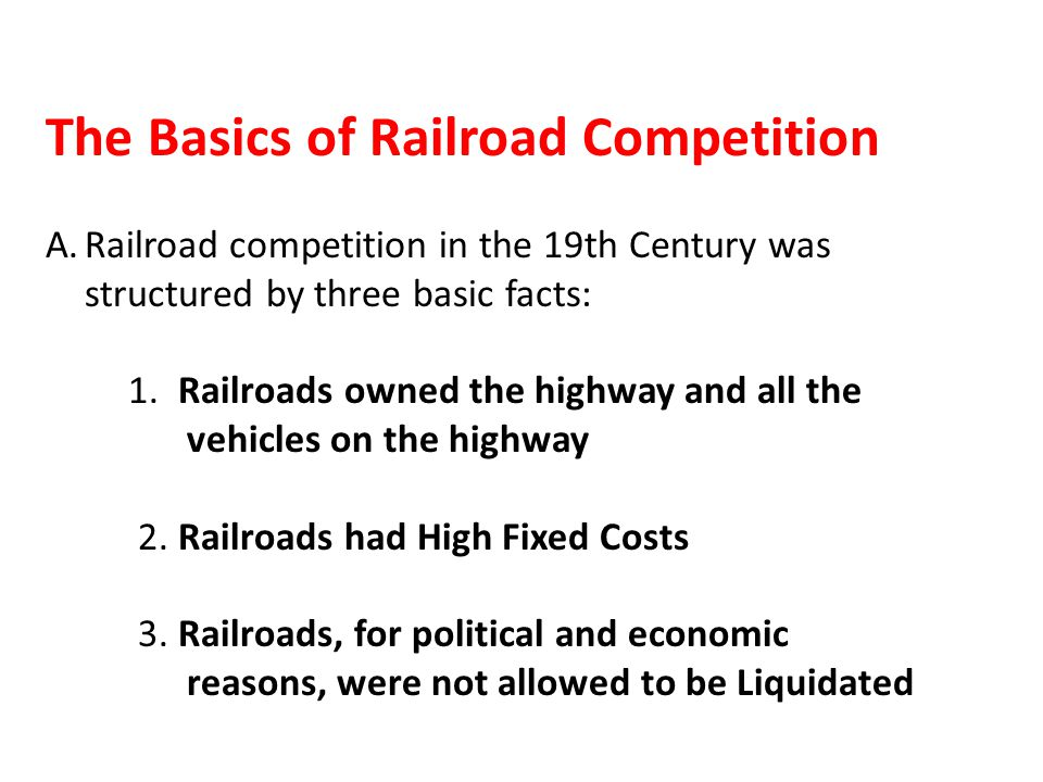 The Basics of Railroad Competition A.Railroad competition in the 19th Century was structured by three basic facts: 1.
