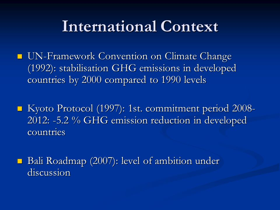 International Context UN-Framework Convention on Climate Change (1992): stabilisation GHG emissions in developed countries by 2000 compared to 1990 levels UN-Framework Convention on Climate Change (1992): stabilisation GHG emissions in developed countries by 2000 compared to 1990 levels Kyoto Protocol (1997): 1st.