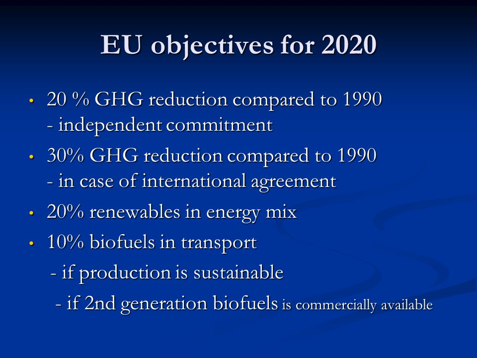 EU objectives for % GHG reduction compared to independent commitment 20 % GHG reduction compared to independent commitment 30% GHG reduction compared to in case of international agreement 30% GHG reduction compared to in case of international agreement 20% renewables in energy mix 20% renewables in energy mix 10% biofuels in transport 10% biofuels in transport - if production is sustainable - if production is sustainable - if 2nd generation biofuels is commercially available - if 2nd generation biofuels is commercially available