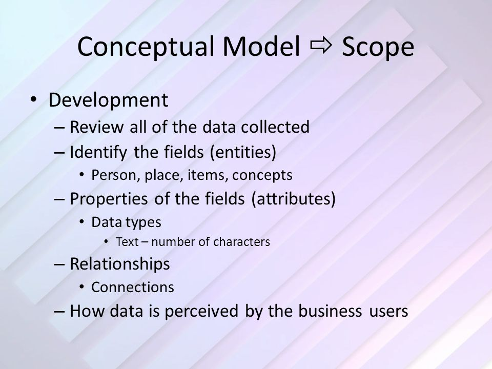 Conceptual Model  Scope Development – Review all of the data collected – Identify the fields (entities) Person, place, items, concepts – Properties of the fields (attributes) Data types Text – number of characters – Relationships Connections – How data is perceived by the business users
