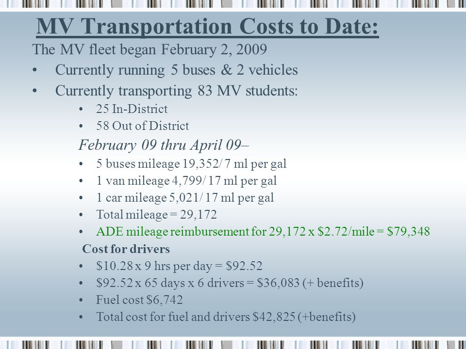 MV Transportation Costs to Date: The MV fleet began February 2, 2009 Currently running 5 buses & 2 vehicles Currently transporting 83 MV students: 25 In-District 58 Out of District February 09 thru April 09– 5 buses mileage 19,352/ 7 ml per gal 1 van mileage 4,799/ 17 ml per gal 1 car mileage 5,021/ 17 ml per gal Total mileage = 29,172 ADE mileage reimbursement for 29,172 x $2.72/mile = $79,348 Cost for drivers $10.28 x 9 hrs per day = $92.52 $92.52 x 65 days x 6 drivers = $36,083 (+ benefits) Fuel cost $6,742 Total cost for fuel and drivers $42,825 (+benefits)