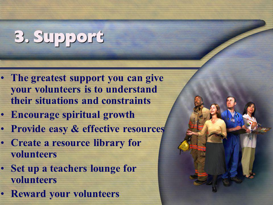The greatest support you can give your volunteers is to understand their situations and constraints Encourage spiritual growth Provide easy & effective resources Create a resource library for volunteers Set up a teachers lounge for volunteers Reward your volunteers 3.