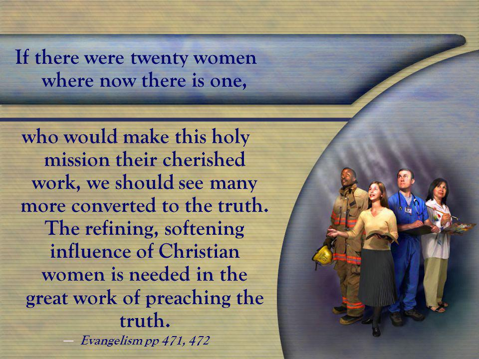 If there were twenty women where now there is one, who would make this holy mission their cherished work, we should see many more converted to the truth.