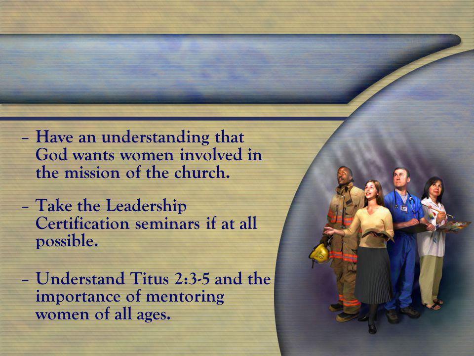 – – Have an understanding that God wants women involved in the mission of the church.
