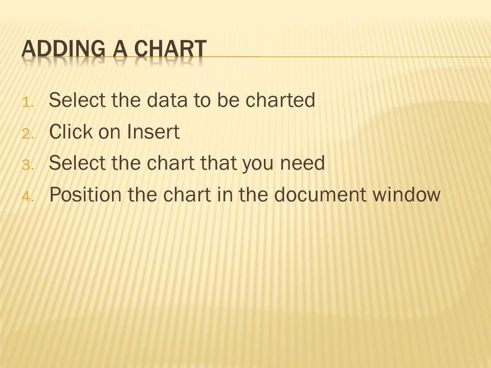 1. Select the data to be charted 2. Click on Insert 3. Select the chart that you need 4. Position the chart in the document window