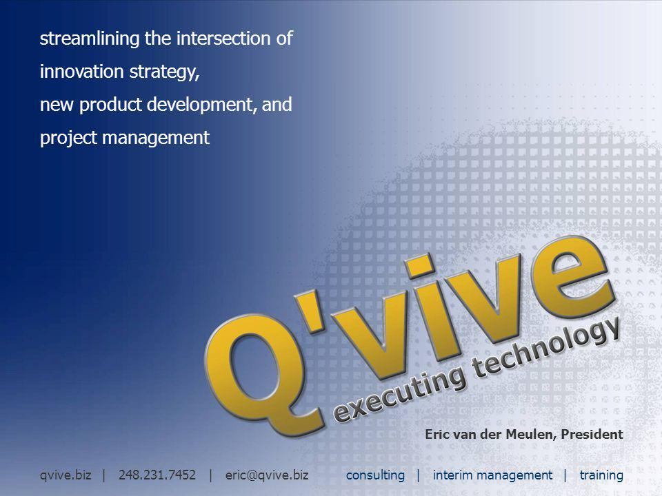 streamlining the intersection of innovation strategy, new product development, and project management Eric van der Meulen, President qvive.biz | 248.2
