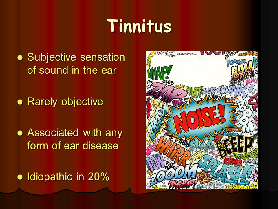 Tinnitus Subjective sensation of sound in the ear Subjective sensation of sound in the ear Rarely objective Rarely objective Associated with any form