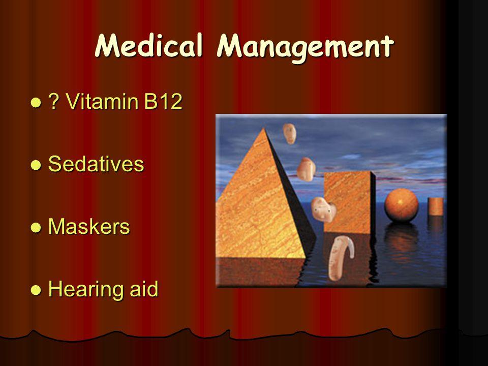 Medical Management ? Vitamin B12 ? Vitamin B12 Sedatives Sedatives Maskers Maskers Hearing aid Hearing aid