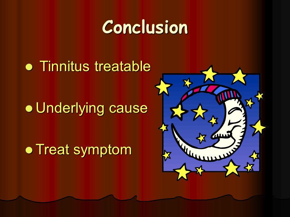 Conclusion Tinnitus treatable Tinnitus treatable Underlying cause Underlying cause Treat symptom Treat symptom