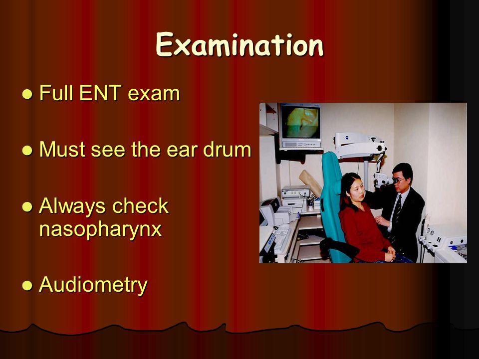 Examination Full ENT exam Full ENT exam Must see the ear drum Must see the ear drum Always check nasopharynx Always check nasopharynx Audiometry Audio