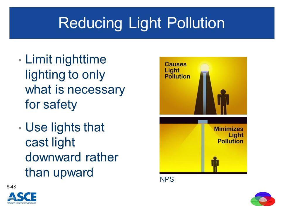 Reducing Light Pollution Limit nighttime lighting to only what is necessary for safety Use lights that cast light downward rather than upward 6-48 NPS
