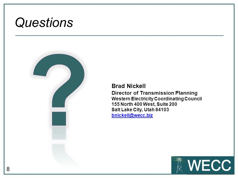 8 Questions Brad Nickell Director of Transmission Planning Western Electricity Coordinating Council 155 North 400 West, Suite 200 Salt Lake City, Utah 84103 bnickell@wecc.biz