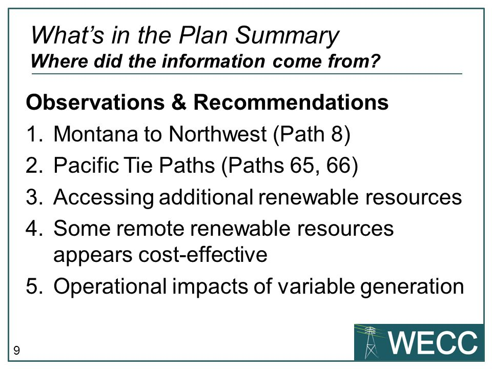 9 Observations & Recommendations 1.Montana to Northwest (Path 8) 2.Pacific Tie Paths (Paths 65, 66) 3.Accessing additional renewable resources 4.Some remote renewable resources appears cost-effective 5.Operational impacts of variable generation What's in the Plan Summary Where did the information come from