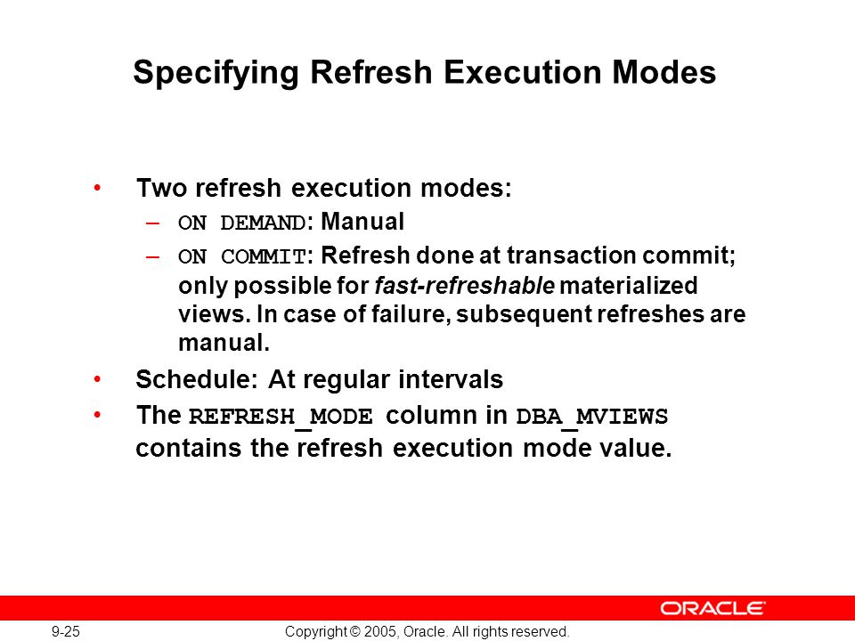9-25 Copyright © 2005, Oracle. All rights reserved. Specifying Refresh Execution Modes Two refresh execution modes: – ON DEMAND : Manual – ON COMMIT :