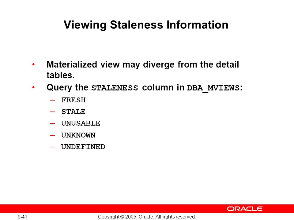9-41 Copyright © 2005, Oracle. All rights reserved. Viewing Staleness Information Materialized view may diverge from the detail tables. Query the STAL