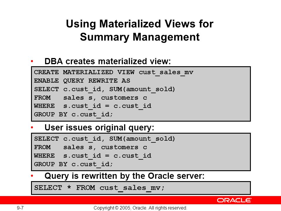 9-7 Copyright © 2005, Oracle. All rights reserved. Using Materialized Views for Summary Management DBA creates materialized view: User issues original