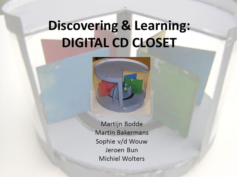 Discovering & Learning: DIGITAL CD CLOSET Martijn Bodde Martin Bakermans Sophie v/d Wouw Jeroen Bun Michiel Wolters