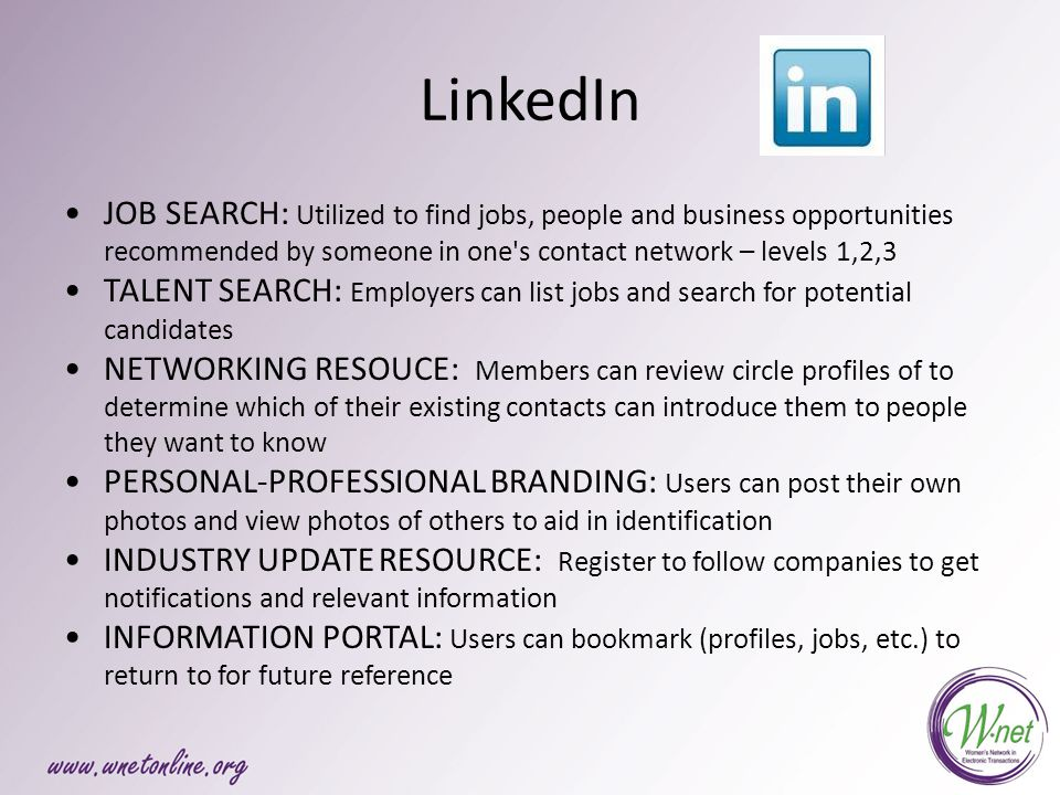 LinkedIn JOB SEARCH: Utilized to find jobs, people and business opportunities recommended by someone in one s contact network – levels 1,2,3 TALENT SEARCH: Employers can list jobs and search for potential candidates NETWORKING RESOUCE: Members can review circle profiles of to determine which of their existing contacts can introduce them to people they want to know PERSONAL-PROFESSIONAL BRANDING: Users can post their own photos and view photos of others to aid in identification INDUSTRY UPDATE RESOURCE: Register to follow companies to get notifications and relevant information INFORMATION PORTAL: Users can bookmark (profiles, jobs, etc.) to return to for future reference