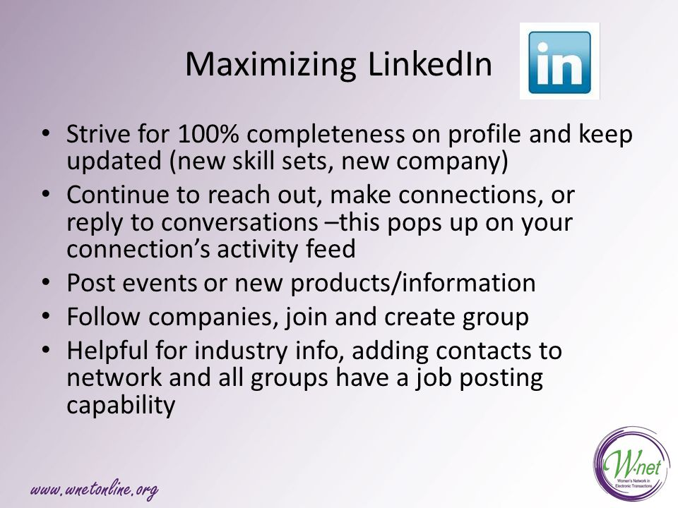 Maximizing LinkedIn Strive for 100% completeness on profile and keep updated (new skill sets, new company) Continue to reach out, make connections, or reply to conversations –this pops up on your connection's activity feed Post events or new products/information Follow companies, join and create group Helpful for industry info, adding contacts to network and all groups have a job posting capability