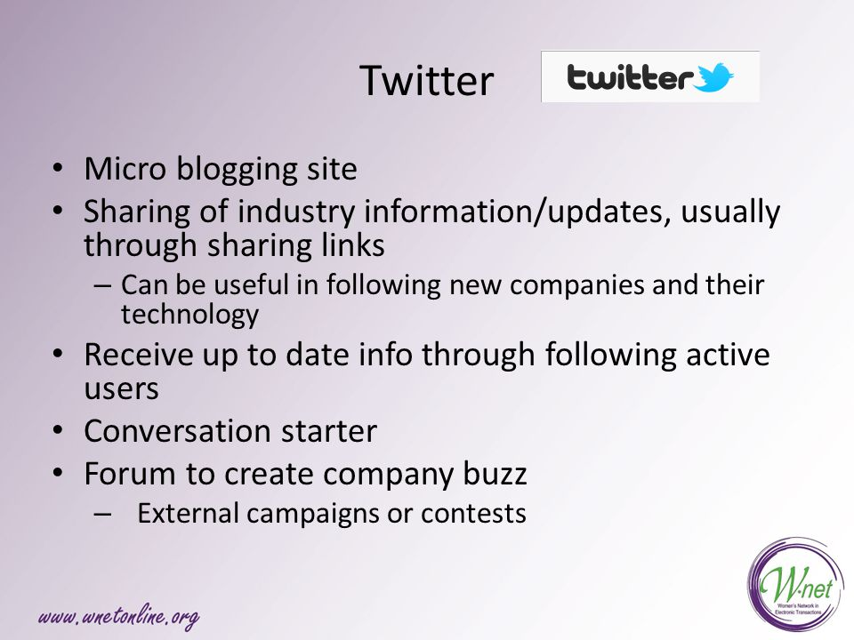 Twitter Micro blogging site Sharing of industry information/updates, usually through sharing links – Can be useful in following new companies and their technology Receive up to date info through following active users Conversation starter Forum to create company buzz – External campaigns or contests