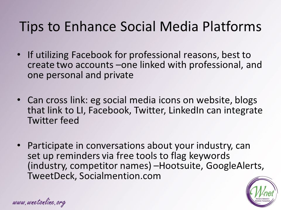 Tips to Enhance Social Media Platforms If utilizing Facebook for professional reasons, best to create two accounts –one linked with professional, and one personal and private Can cross link: eg social media icons on website, blogs that link to LI, Facebook, Twitter, LinkedIn can integrate Twitter feed Participate in conversations about your industry, can set up reminders via free tools to flag keywords (industry, competitor names) –Hootsuite, GoogleAlerts, TweetDeck, Socialmention.com