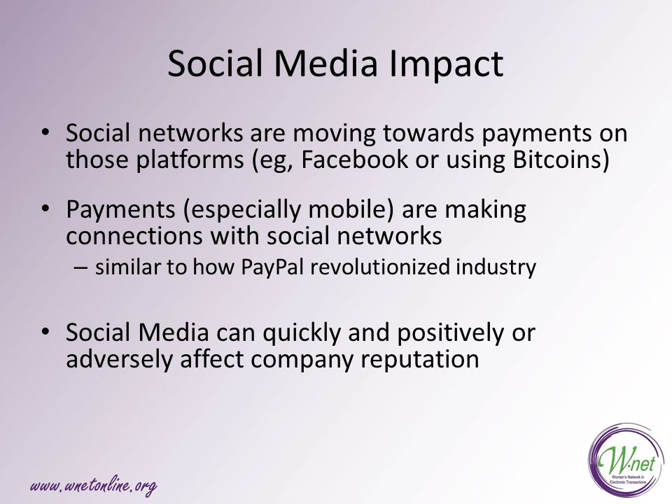Social Media Impact Social networks are moving towards payments on those platforms (eg, Facebook or using Bitcoins) Payments (especially mobile) are making connections with social networks – similar to how PayPal revolutionized industry Social Media can quickly and positively or adversely affect company reputation