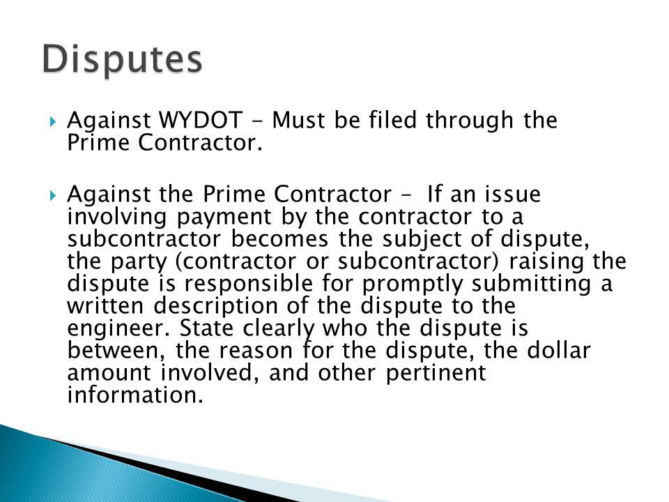  Against WYDOT - Must be filed through the Prime Contractor.  Against the Prime Contractor – If an issue involving payment by the contractor to a su
