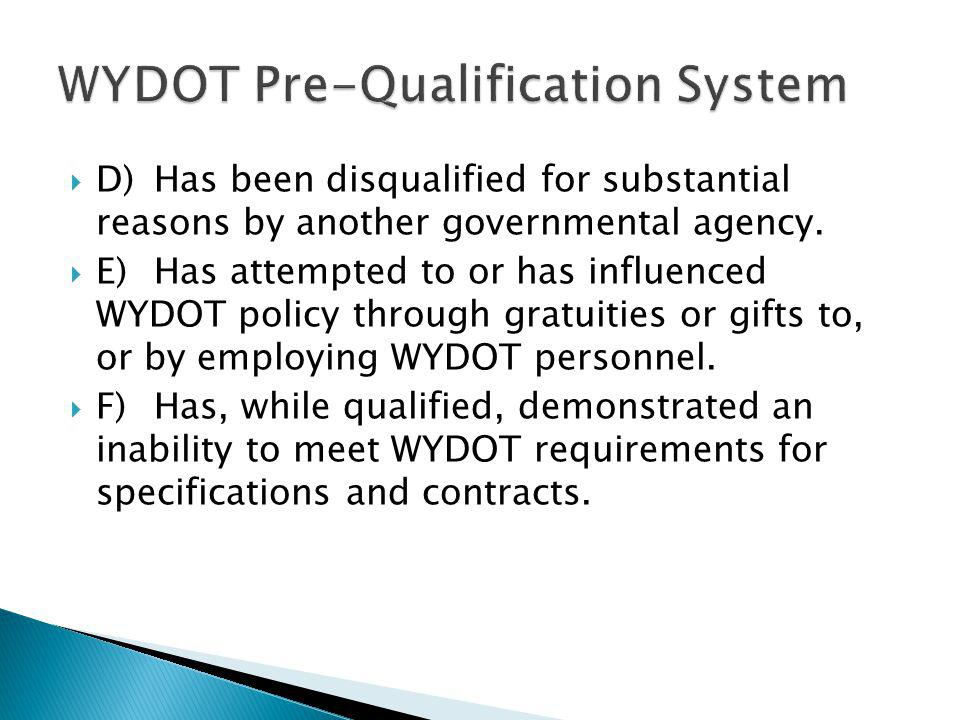  D)Has been disqualified for substantial reasons by another governmental agency.  E)Has attempted to or has influenced WYDOT policy through gratuiti