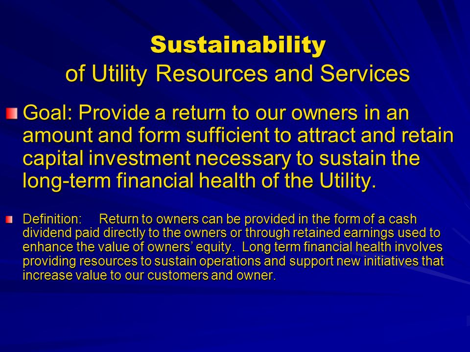 Sustainability of Utility Resources and Services Goal: Provide a return to our owners in an amount and form sufficient to attract and retain capital i