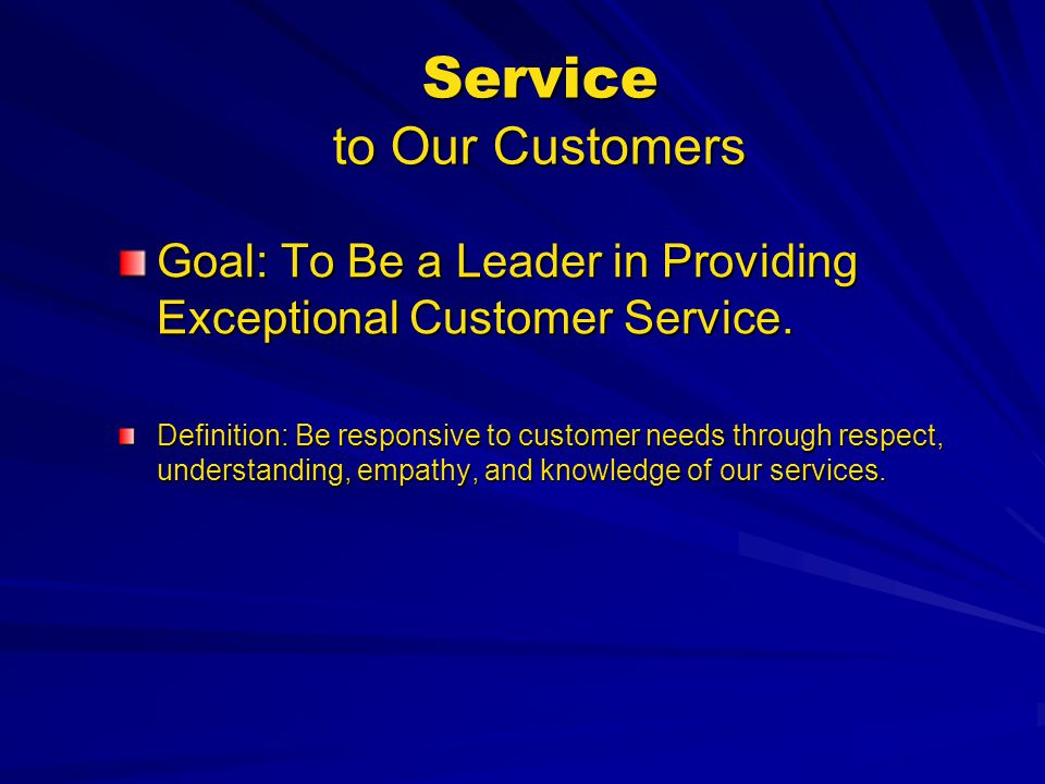 Service to Our Customers Goal: To Be a Leader in Providing Exceptional Customer Service. Definition: Be responsive to customer needs through respect,