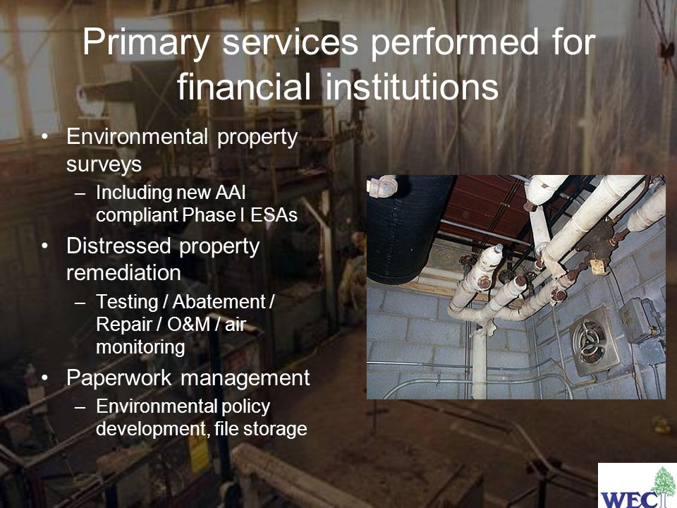 Primary services performed for financial institutions Environmental property surveys –Including new AAI compliant Phase I ESAs Distressed property remediation –Testing / Abatement / Repair / O&M / air monitoring Paperwork management –Environmental policy development, file storage
