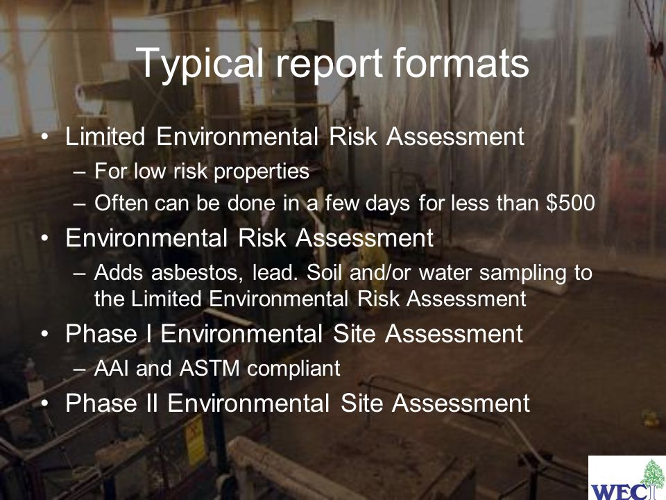 Typical report formats Limited Environmental Risk Assessment –For low risk properties –Often can be done in a few days for less than $500 Environmental Risk Assessment –Adds asbestos, lead.