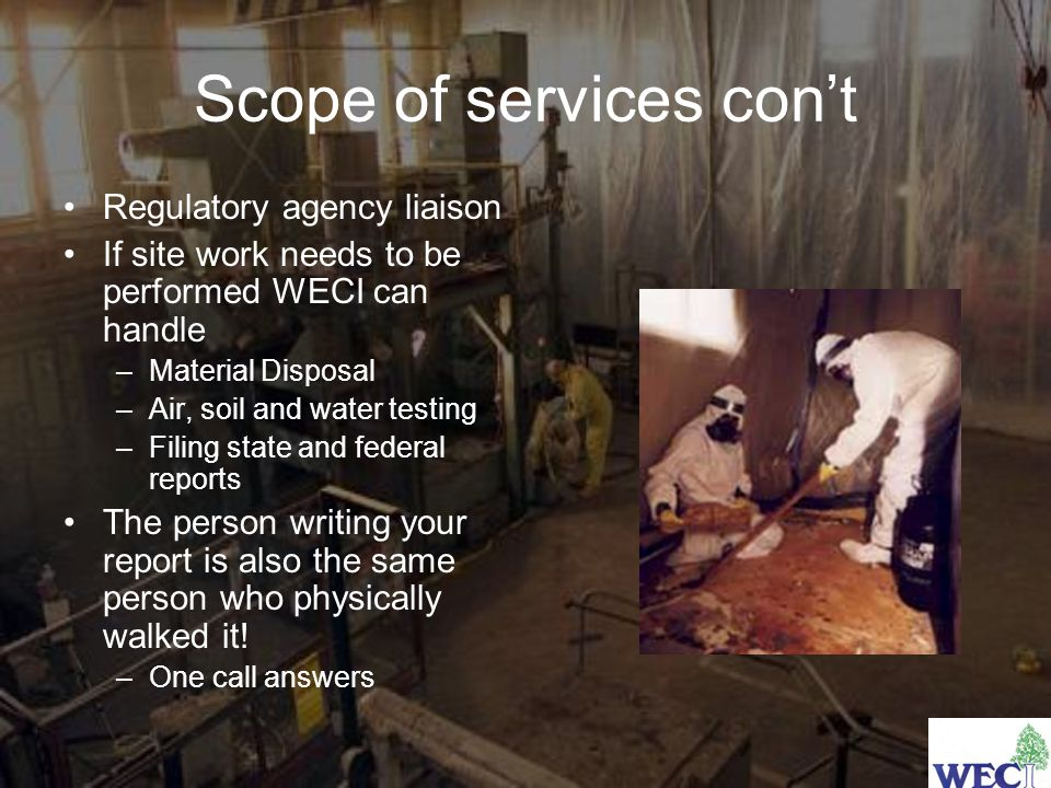 Scope of services con't Regulatory agency liaison If site work needs to be performed WECI can handle –Material Disposal –Air, soil and water testing –Filing state and federal reports The person writing your report is also the same person who physically walked it.