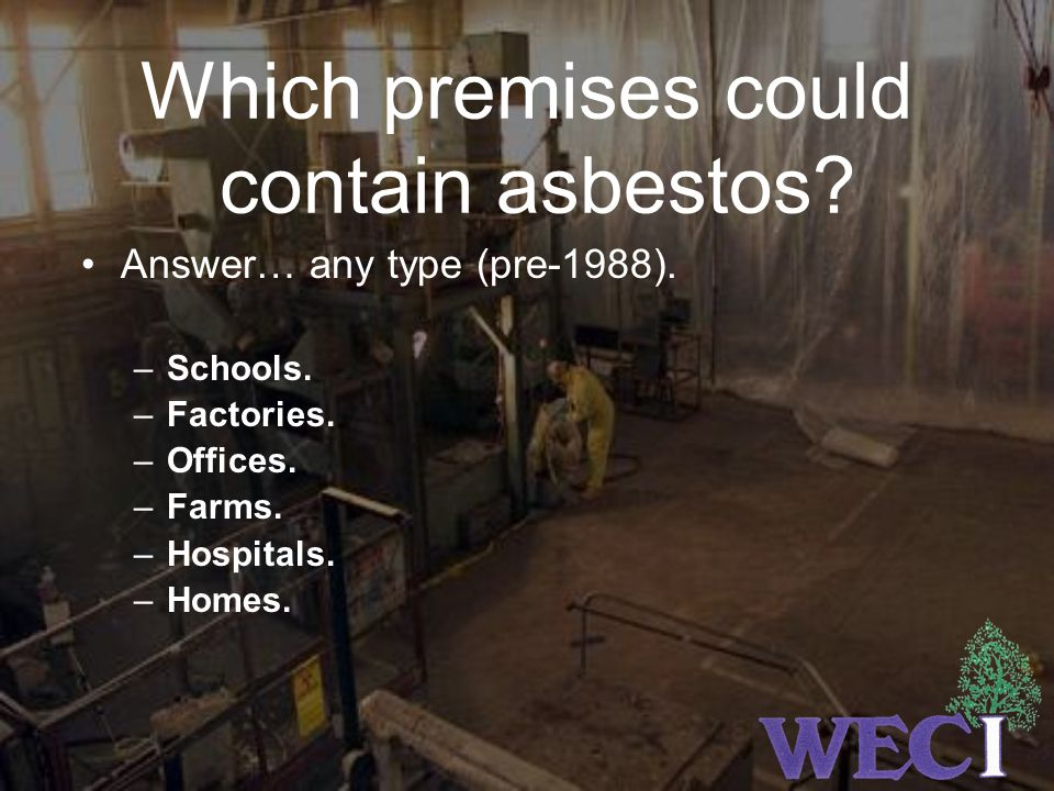 Which premises could contain asbestos.Answer… any type (pre-1988).