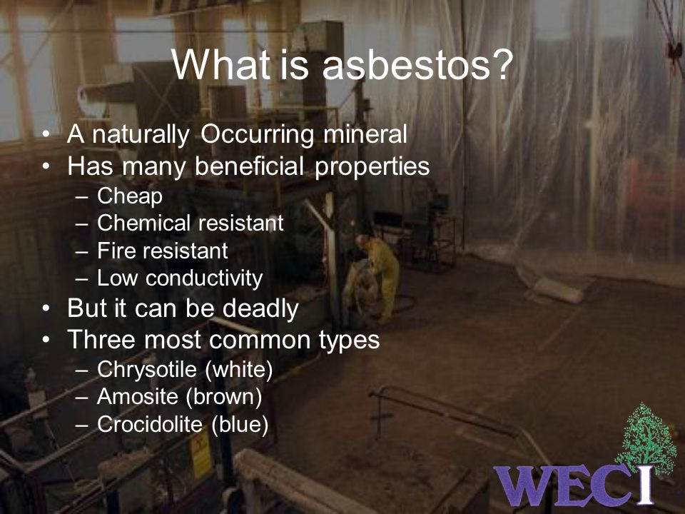 What is asbestos? A naturally Occurring mineral Has many beneficial properties –Cheap –Chemical resistant –Fire resistant –Low conductivity But it can
