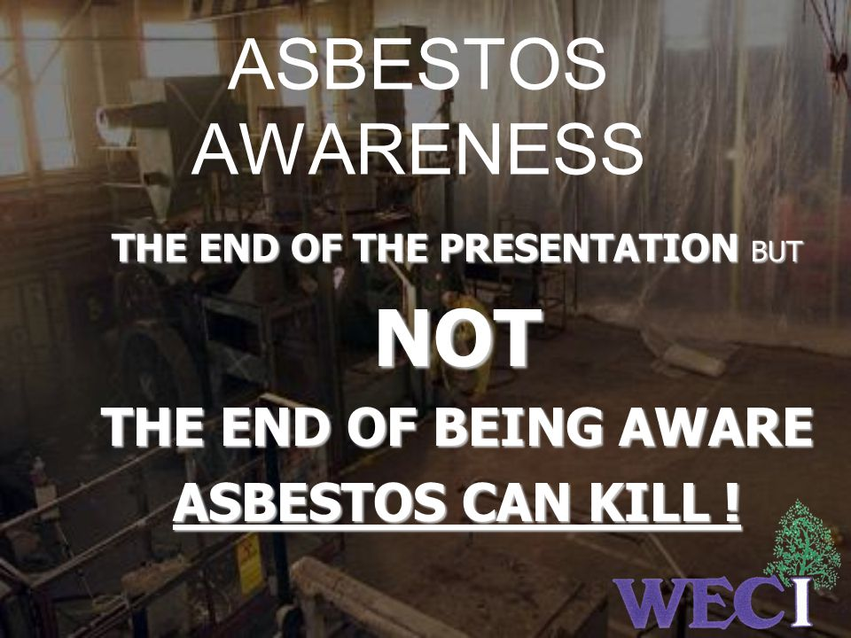 ASBESTOS AWARENESS THE END OF THE PRESENTATION PRESENTATION BUT NOT THE END OF BEING AWARE ASBESTOS CAN KILL !