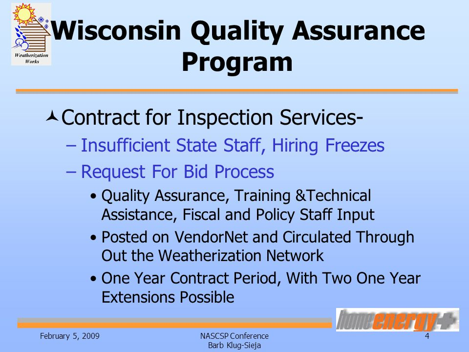 February 5, 2009NASCSP Conference Barb Klug-Sieja 4 Wisconsin Quality Assurance Program ©Contract for Inspection Services- –Insufficient State Staff, Hiring Freezes –Request For Bid Process Quality Assurance, Training &Technical Assistance, Fiscal and Policy Staff Input Posted on VendorNet and Circulated Through Out the Weatherization Network One Year Contract Period, With Two One Year Extensions Possible