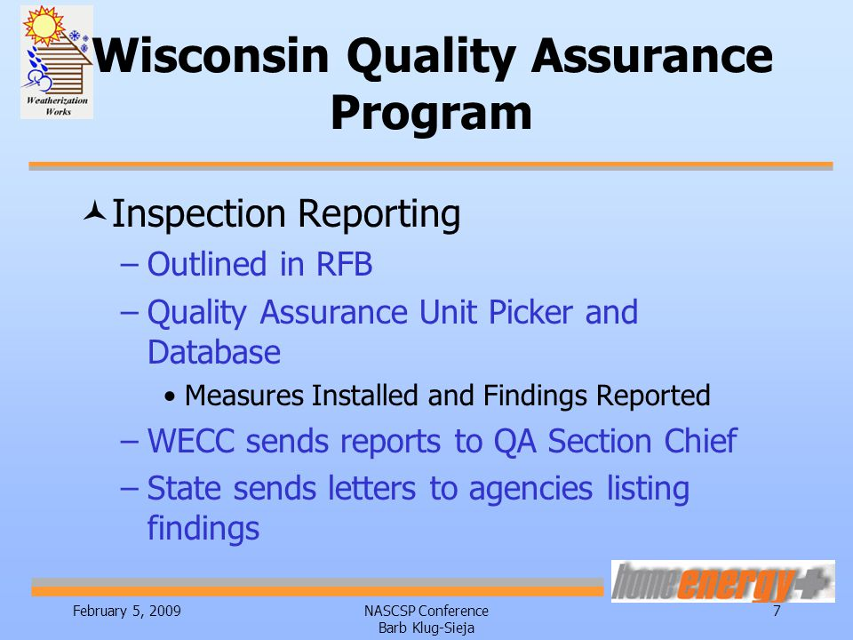 February 5, 2009NASCSP Conference Barb Klug-Sieja 7 Wisconsin Quality Assurance Program ©Inspection Reporting –Outlined in RFB –Quality Assurance Unit Picker and Database Measures Installed and Findings Reported –WECC sends reports to QA Section Chief –State sends letters to agencies listing findings
