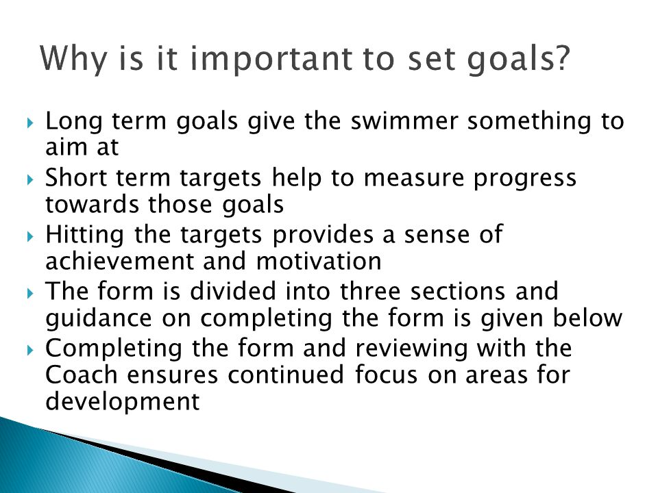  Long term goals give the swimmer something to aim at  Short term targets help to measure progress towards those goals  Hitting the targets provides a sense of achievement and motivation  The form is divided into three sections and guidance on completing the form is given below  Completing the form and reviewing with the Coach ensures continued focus on areas for development