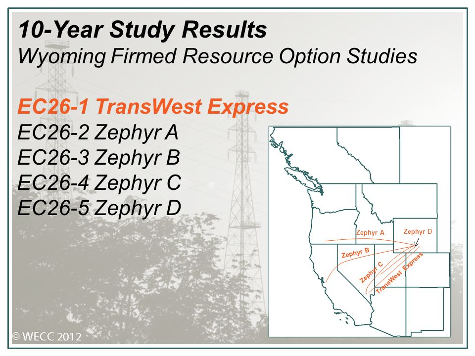 10-Year Study Results Wyoming Firmed Resource Option Studies EC26-1 TransWest Express EC26-2 Zephyr A EC26-3 Zephyr B EC26-4 Zephyr C EC26-5 Zephyr D