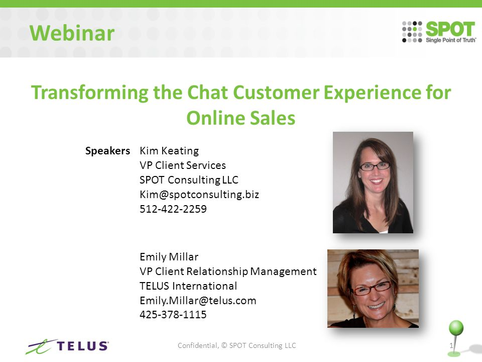 Webinar Transforming the Chat Customer Experience for Online Sales Confidential, © SPOT Consulting LLC1 SpeakersKim Keating VP Client Services SPOT Consulting LLC Kim@spotconsulting.biz 512-422-2259 Emily Millar VP Client Relationship Management TELUS International Emily.Millar@telus.com 425-378-1115