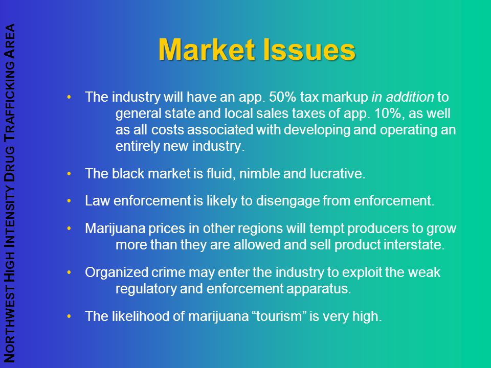N ORTHWEST H IGH I NTENSITY D RUG T RAFFICKING A REA Market Issues The industry will have an app. 50% tax markup in addition to general state and loca