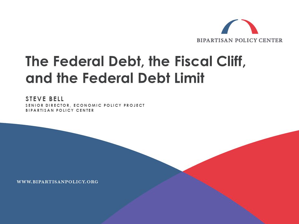 The Federal Debt, the Fiscal Cliff, and the Federal Debt Limit STEVE BELL SENIOR DIRECTOR, ECONOMIC POLICY PROJECT BIPARTISAN POLICY CENTER