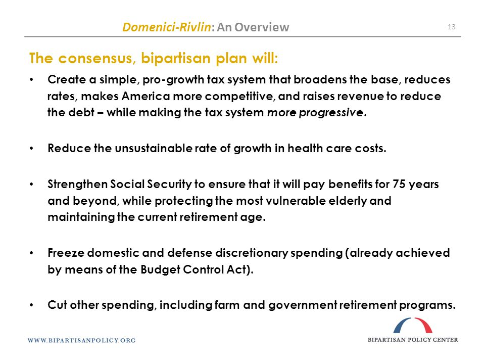 Domenici-Rivlin: An Overview 13 The consensus, bipartisan plan will: Create a simple, pro-growth tax system that broadens the base, reduces rates, makes America more competitive, and raises revenue to reduce the debt – while making the tax system more progressive.