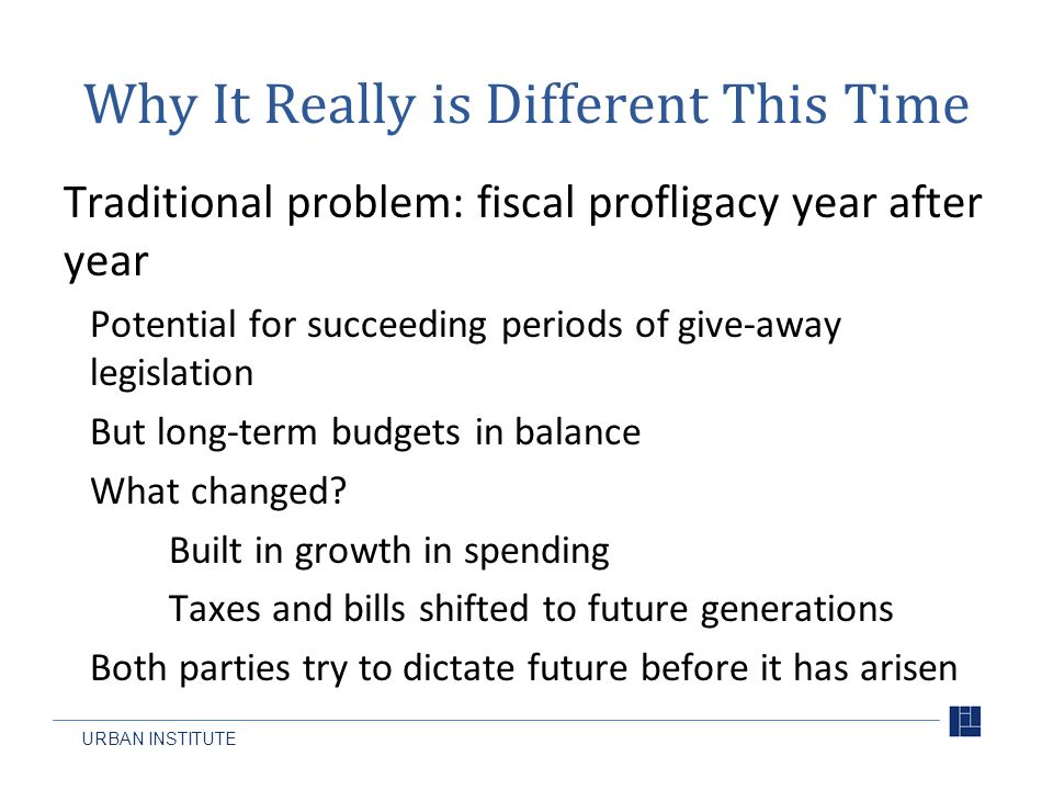 URBAN INSTITUTE Why It Really is Different This Time Traditional problem: fiscal profligacy year after year Potential for succeeding periods of give-away legislation But long-term budgets in balance What changed.