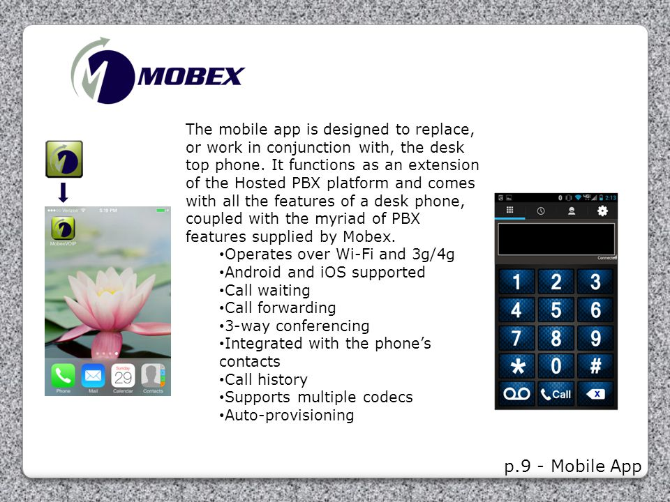 p.9 - Mobile App The mobile app is designed to replace, or work in conjunction with, the desk top phone. It functions as an extension of the Hosted PB